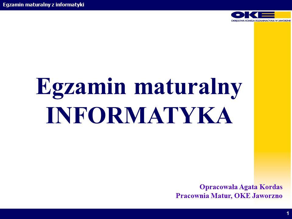 Egzamin maturalny z informatyki 1 Egzamin maturalny INFORMATYKA Opracowała Agata Kordas Pracownia Matur, OKE Jaworzno