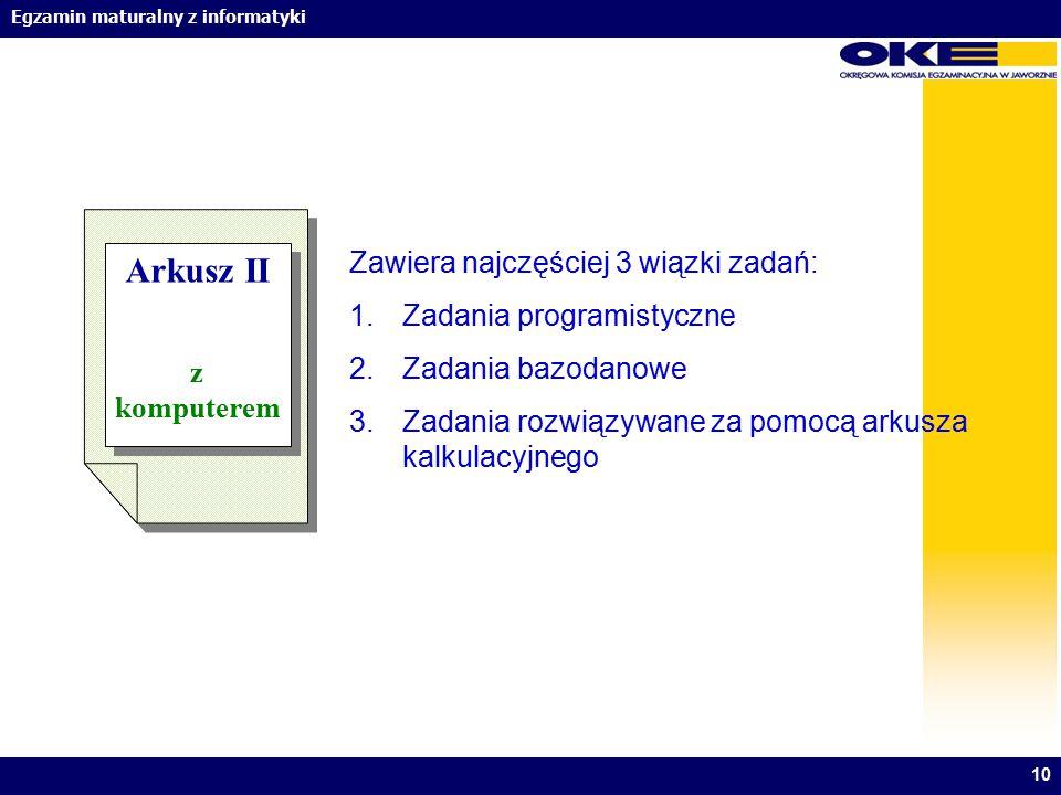 Egzamin maturalny z informatyki 10 Arkusz II z komputerem Arkusz II z komputerem Zawiera najczęściej 3 wiązki zadań: 1.Zadania programistyczne 2.Zadan