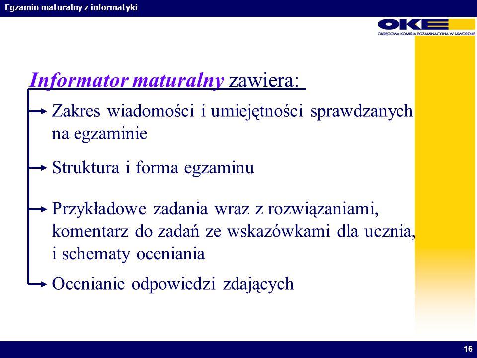 Egzamin maturalny z informatyki 16 Ocenianie odpowiedzi zdających Informator maturalny zawiera: Zakres wiadomości i umiejętności sprawdzanych na egzam