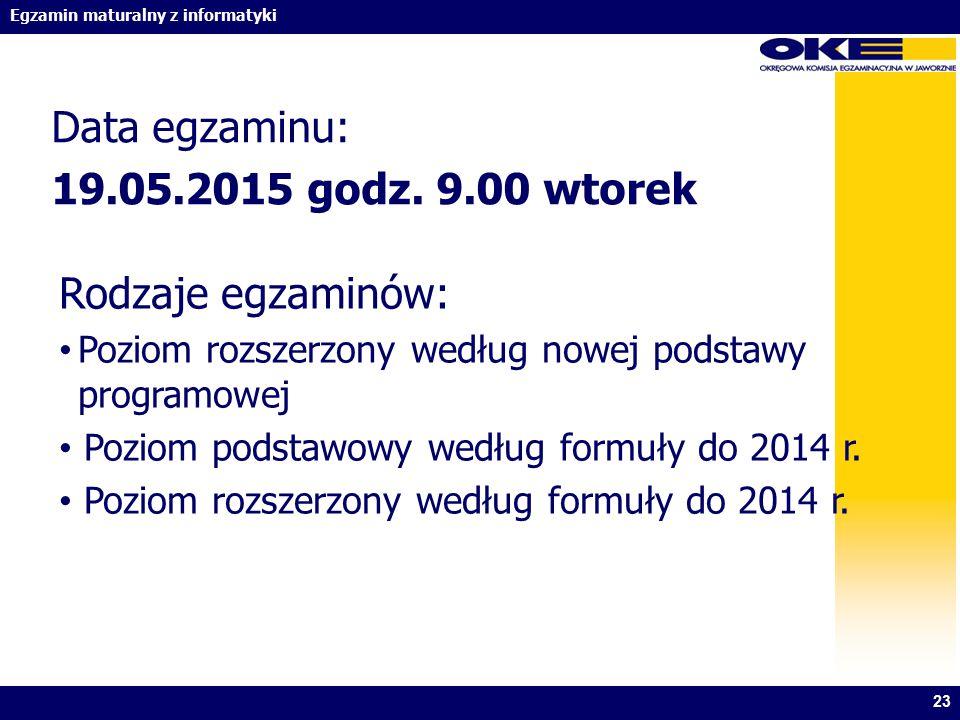 Egzamin maturalny z informatyki Data egzaminu: 19.05.2015 godz. 9.00 wtorek 23 Rodzaje egzaminów: Poziom rozszerzony według nowej podstawy programowej
