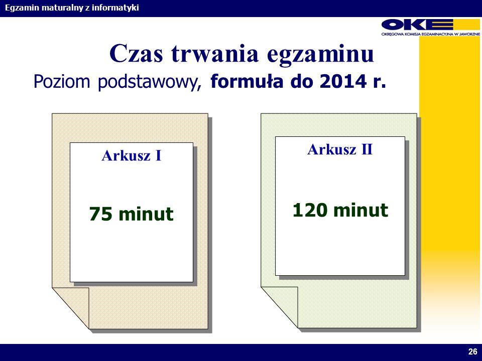 Egzamin maturalny z informatyki 26 Czas trwania egzaminu Poziom podstawowy, formuła do 2014 r. Arkusz I Arkusz I Arkusz II Arkusz II 75 minut 120 minu