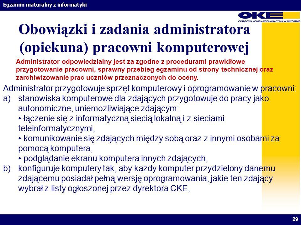 Egzamin maturalny z informatyki 29 Obowiązki i zadania administratora (opiekuna) pracowni komputerowej Administrator odpowiedzialny jest za zgodne z p