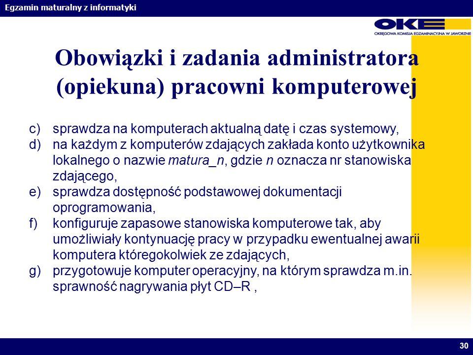 Egzamin maturalny z informatyki 30 Obowiązki i zadania administratora (opiekuna) pracowni komputerowej c)sprawdza na komputerach aktualną datę i czas