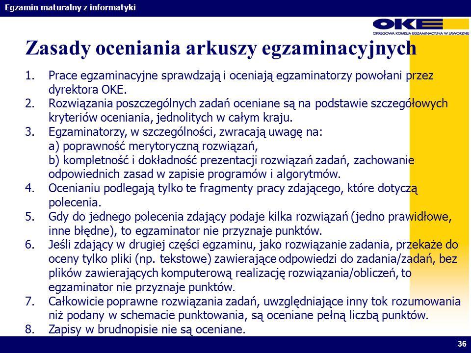 Egzamin maturalny z informatyki 36 Zasady oceniania arkuszy egzaminacyjnych 1.Prace egzaminacyjne sprawdzają i oceniają egzaminatorzy powołani przez d