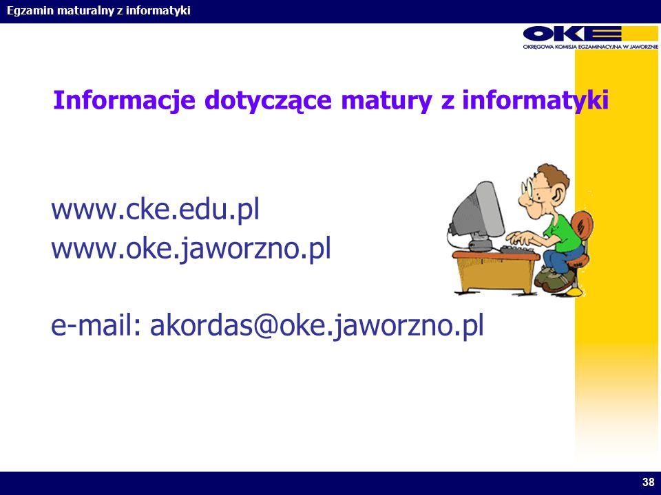 Egzamin maturalny z informatyki 38 Informacje dotyczące matury z informatyki www.cke.edu.pl www.oke.jaworzno.pl e-mail: akordas@oke.jaworzno.pl
