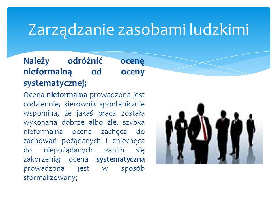 Zarządzanie zasobami ludzkimi Należy odróżnić ocenę nieformalną od oceny systematycznej; Ocena nieformalna prowadzona jest codziennie, kierownik spont