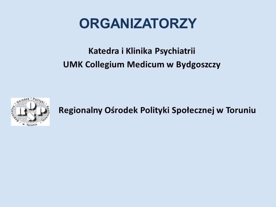 ORGANIZATORZY Katedra i Klinika Psychiatrii UMK Collegium Medicum w Bydgoszczy Regionalny Ośrodek Polityki Społecznej w Toruniu