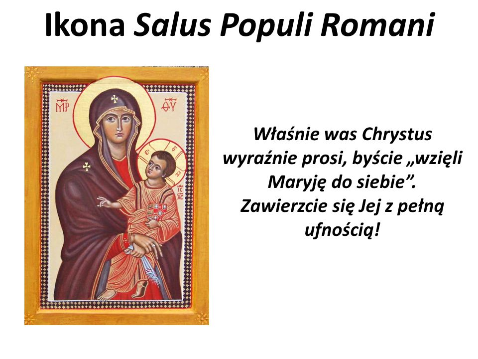 """Ikona Salus Populi Romani Właśnie was Chrystus wyraźnie prosi, byście """"wzięli Maryję do siebie"""". Zawierzcie się Jej z pełną ufnością!"""