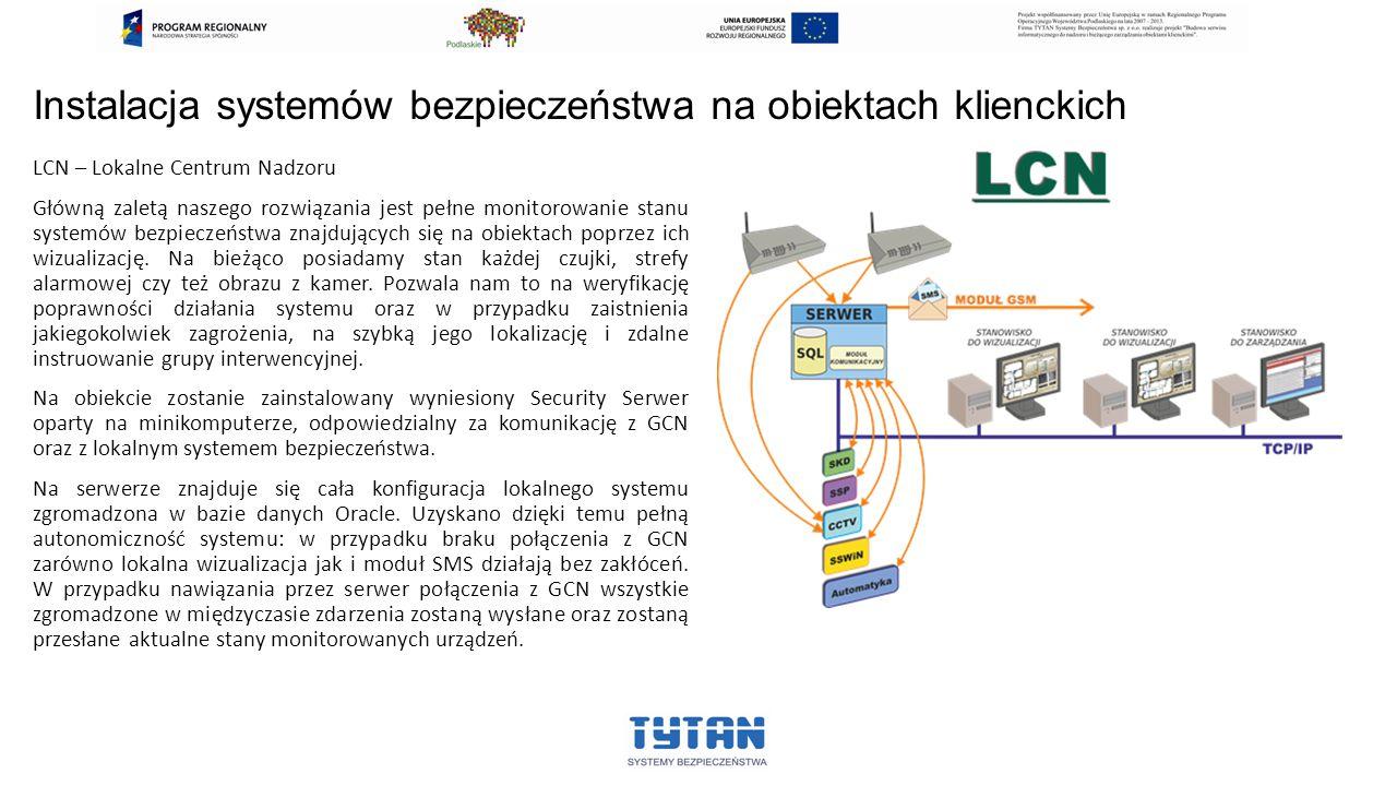 Instalacja systemów bezpieczeństwa na obiektach klienckich LCN – Lokalne Centrum Nadzoru Główną zaletą naszego rozwiązania jest pełne monitorowanie stanu systemów bezpieczeństwa znajdujących się na obiektach poprzez ich wizualizację.