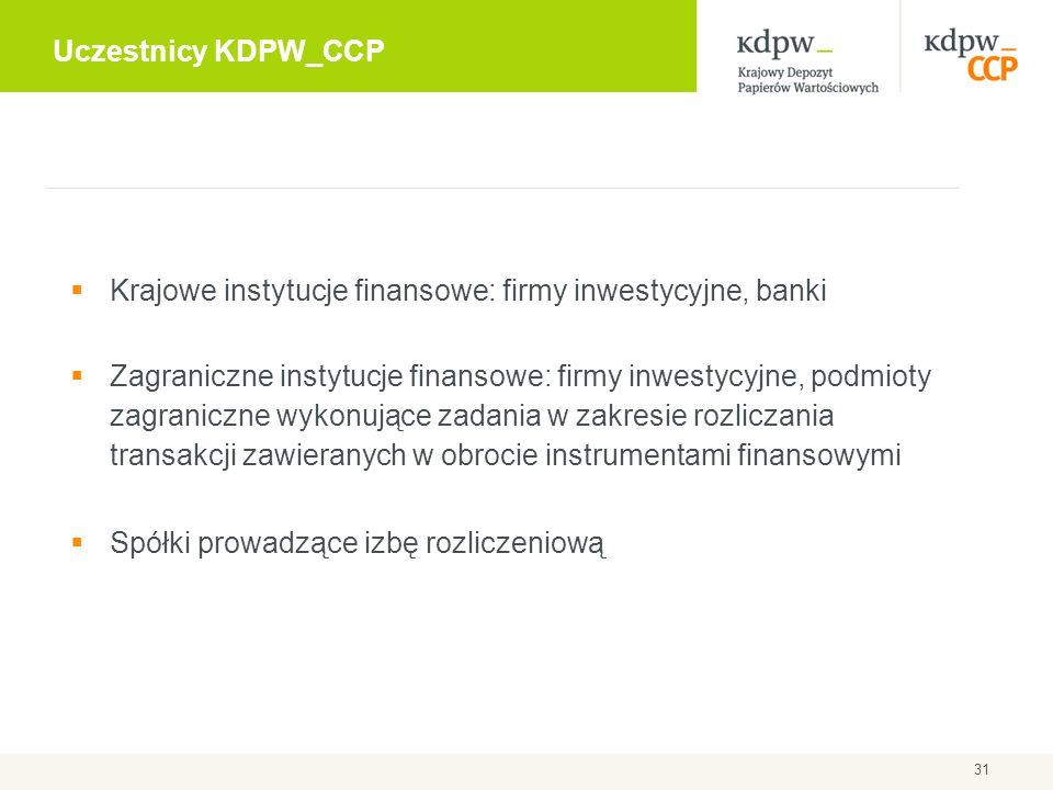 Uczestnicy KDPW_CCP 31  Krajowe instytucje finansowe: firmy inwestycyjne, banki  Zagraniczne instytucje finansowe: firmy inwestycyjne, podmioty zagr