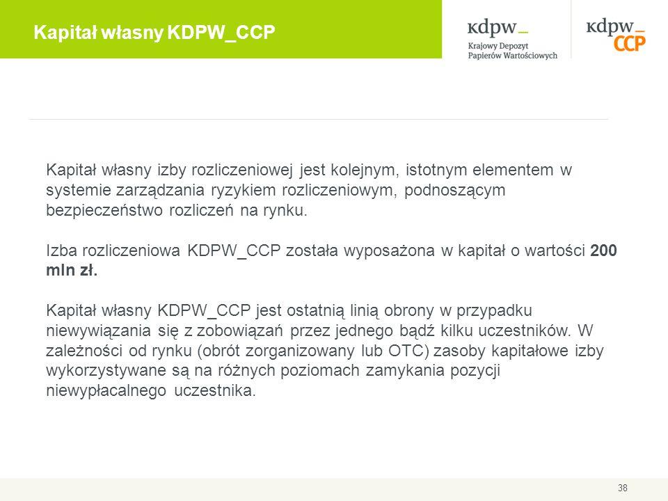 Kapitał własny KDPW_CCP 38 Kapitał własny izby rozliczeniowej jest kolejnym, istotnym elementem w systemie zarządzania ryzykiem rozliczeniowym, podnos