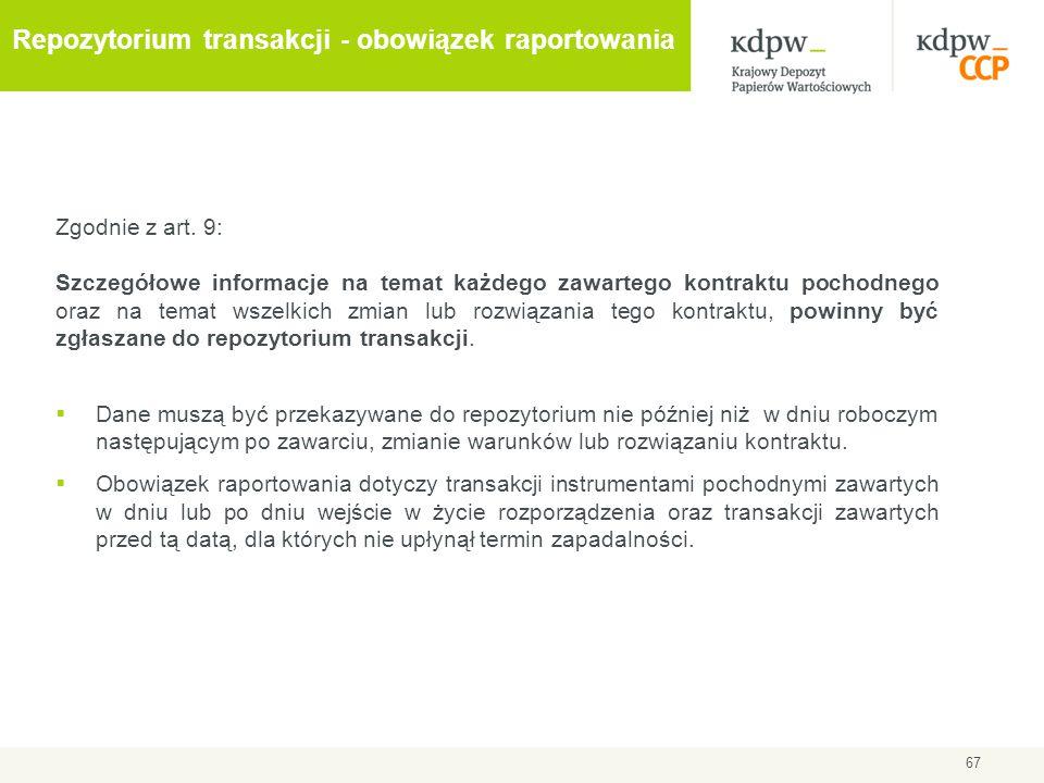 67 Repozytorium transakcji - obowiązek raportowania Zgodnie z art. 9: Szczegółowe informacje na temat każdego zawartego kontraktu pochodnego oraz na t