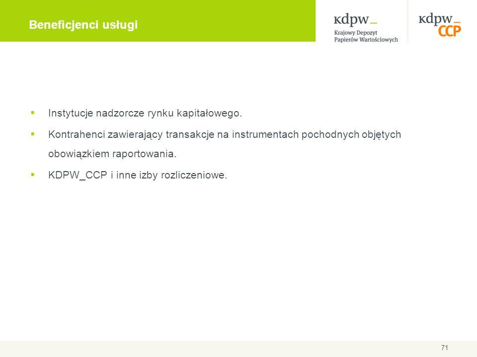 71 Beneficjenci usługi  Instytucje nadzorcze rynku kapitałowego.  Kontrahenci zawierający transakcje na instrumentach pochodnych objętych obowiązkie
