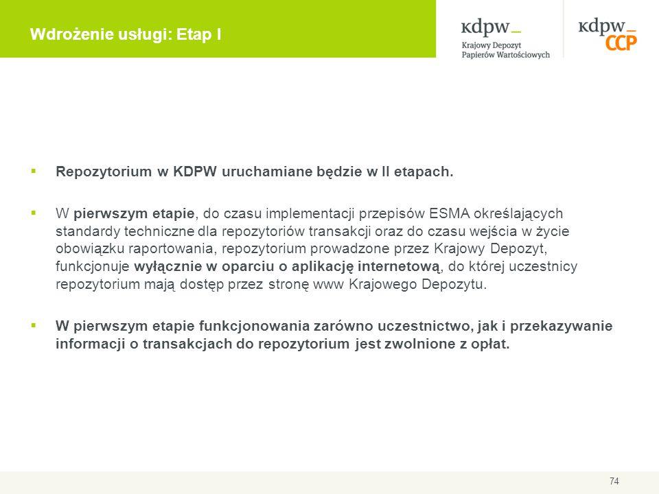 74 Wdrożenie usługi: Etap I  Repozytorium w KDPW uruchamiane będzie w II etapach.  W pierwszym etapie, do czasu implementacji przepisów ESMA określa