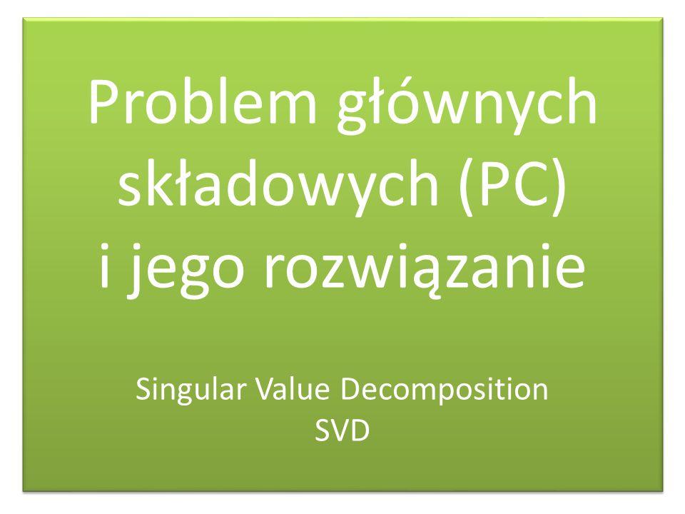 Problem głównych składowych (PC) i jego rozwiązanie Singular Value Decomposition SVD