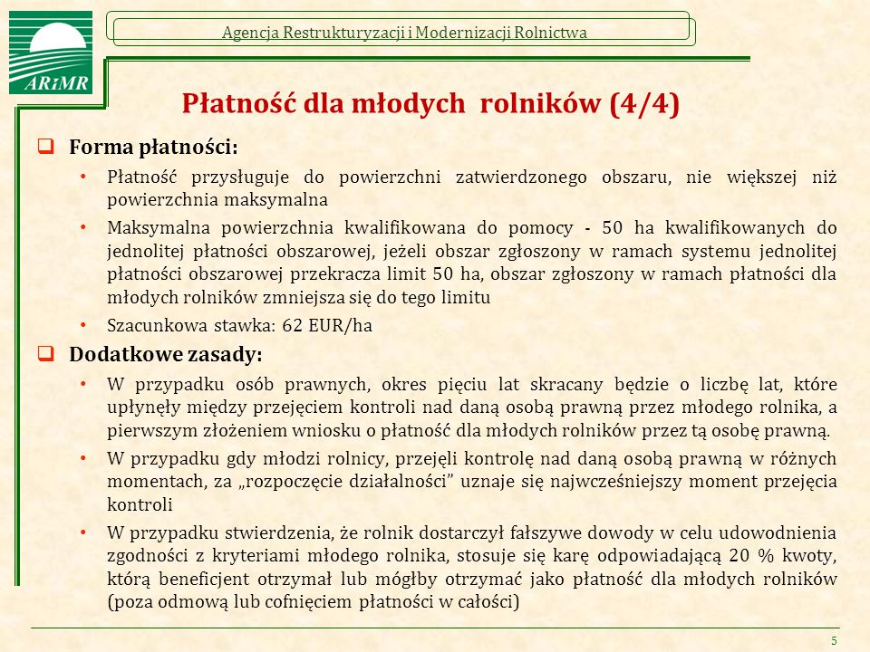 Agencja Restrukturyzacji i Modernizacji Rolnictwa Płatność dla młodych rolników (4/4)  Forma płatności: Płatność przysługuje do powierzchni zatwierdzonego obszaru, nie większej niż powierzchnia maksymalna Maksymalna powierzchnia kwalifikowana do pomocy - 50 ha kwalifikowanych do jednolitej płatności obszarowej, jeżeli obszar zgłoszony w ramach systemu jednolitej płatności obszarowej przekracza limit 50 ha, obszar zgłoszony w ramach płatności dla młodych rolników zmniejsza się do tego limitu Szacunkowa stawka: 62 EUR/ha  Dodatkowe zasady: W przypadku osób prawnych, okres pięciu lat skracany będzie o liczbę lat, które upłynęły między przejęciem kontroli nad daną osobą prawną przez młodego rolnika, a pierwszym złożeniem wniosku o płatność dla młodych rolników przez tą osobę prawną.