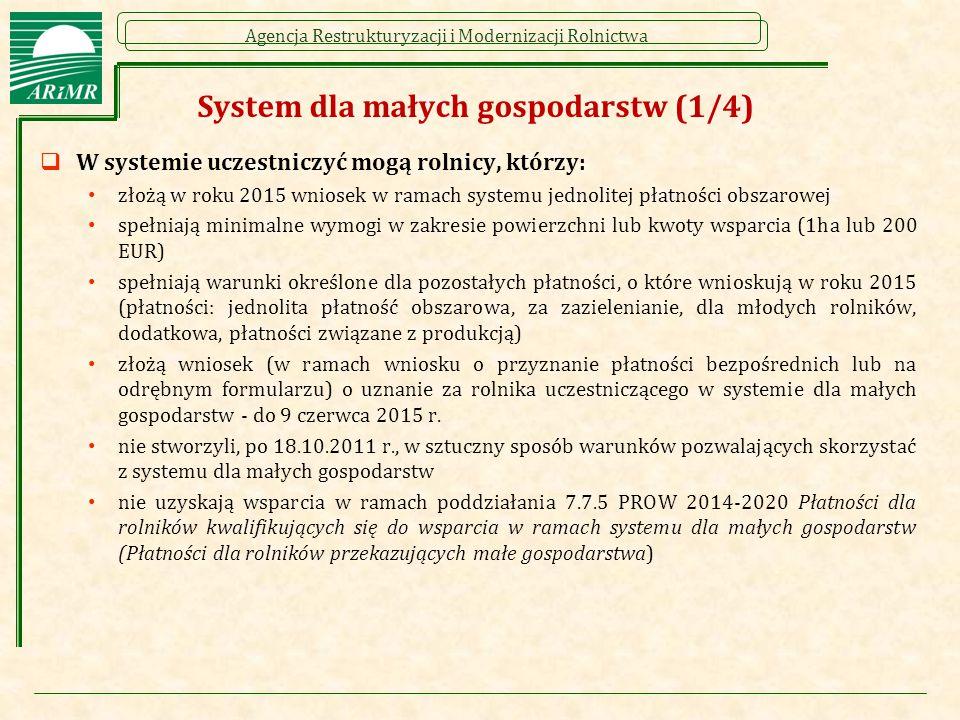 Agencja Restrukturyzacji i Modernizacji Rolnictwa System dla małych gospodarstw (1/4)  W systemie uczestniczyć mogą rolnicy, którzy: złożą w roku 2015 wniosek w ramach systemu jednolitej płatności obszarowej spełniają minimalne wymogi w zakresie powierzchni lub kwoty wsparcia (1ha lub 200 EUR) spełniają warunki określone dla pozostałych płatności, o które wnioskują w roku 2015 (płatności: jednolita płatność obszarowa, za zazielenianie, dla młodych rolników, dodatkowa, płatności związane z produkcją) złożą wniosek (w ramach wniosku o przyznanie płatności bezpośrednich lub na odrębnym formularzu) o uznanie za rolnika uczestniczącego w systemie dla małych gospodarstw - do 9 czerwca 2015 r.