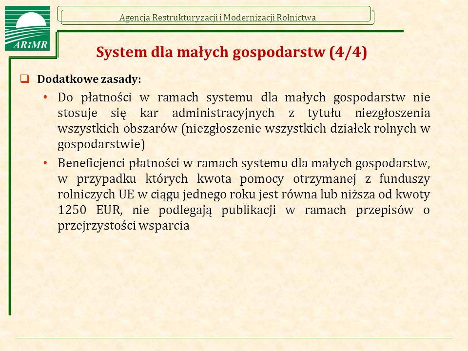 Agencja Restrukturyzacji i Modernizacji Rolnictwa System dla małych gospodarstw (4/4)  Dodatkowe zasady: Do płatności w ramach systemu dla małych gospodarstw nie stosuje się kar administracyjnych z tytułu niezgłoszenia wszystkich obszarów (niezgłoszenie wszystkich działek rolnych w gospodarstwie) Beneficjenci płatności w ramach systemu dla małych gospodarstw, w przypadku których kwota pomocy otrzymanej z funduszy rolniczych UE w ciągu jednego roku jest równa lub niższa od kwoty 1250 EUR, nie podlegają publikacji w ramach przepisów o przejrzystości wsparcia