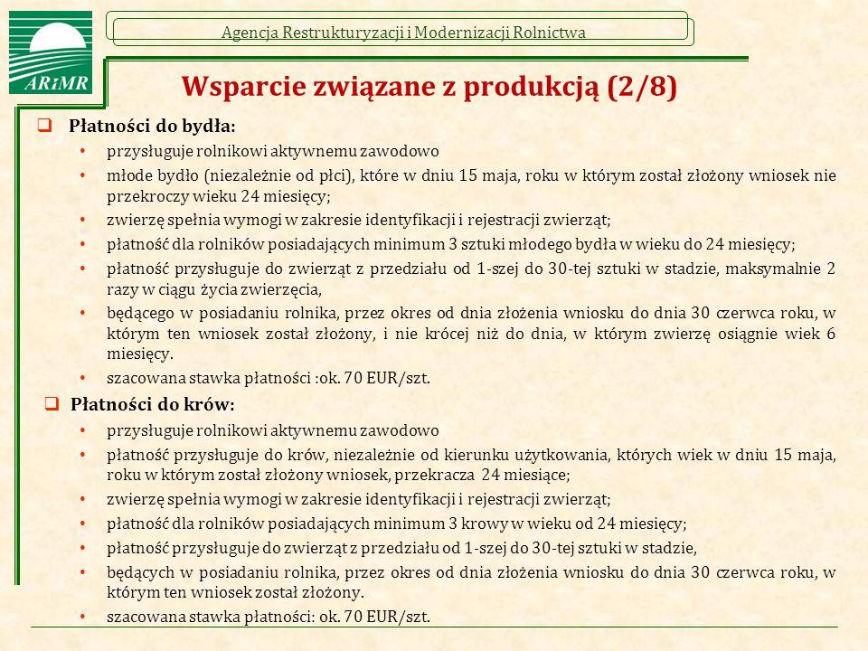 Agencja Restrukturyzacji i Modernizacji Rolnictwa Wsparcie związane z produkcją (2/8)  Płatności do bydła: przysługuje rolnikowi aktywnemu zawodowo młode bydło (niezależnie od płci), które w dniu 15 maja, roku w którym został złożony wniosek nie przekroczy wieku 24 miesięcy; zwierzę spełnia wymogi w zakresie identyfikacji i rejestracji zwierząt; płatność dla rolników posiadających minimum 3 sztuki młodego bydła w wieku do 24 miesięcy; płatność przysługuje do zwierząt z przedziału od 1-szej do 30-tej sztuki w stadzie, maksymalnie 2 razy w ciągu życia zwierzęcia, będącego w posiadaniu rolnika, przez okres od dnia złożenia wniosku do dnia 30 czerwca roku, w którym ten wniosek został złożony, i nie krócej niż do dnia, w którym zwierzę osiągnie wiek 6 miesięcy.