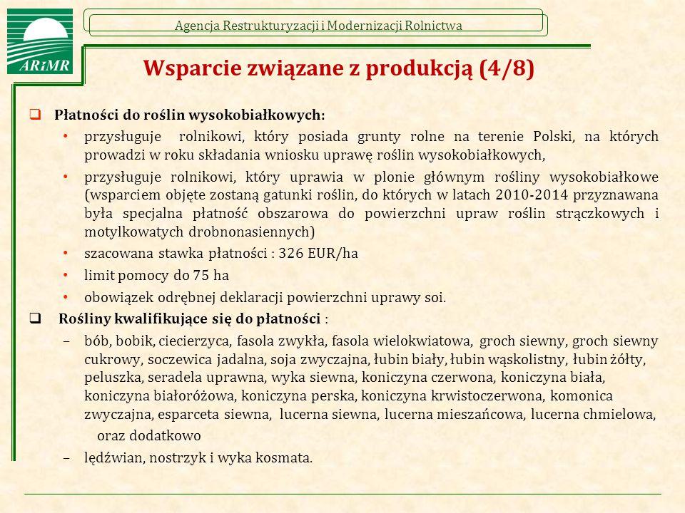 Agencja Restrukturyzacji i Modernizacji Rolnictwa Wsparcie związane z produkcją (4/8)  Płatności do roślin wysokobiałkowych: przysługuje rolnikowi, który posiada grunty rolne na terenie Polski, na których prowadzi w roku składania wniosku uprawę roślin wysokobiałkowych, przysługuje rolnikowi, który uprawia w plonie głównym rośliny wysokobiałkowe (wsparciem objęte zostaną gatunki roślin, do których w latach 2010-2014 przyznawana była specjalna płatność obszarowa do powierzchni upraw roślin strączkowych i motylkowatych drobnonasiennych) szacowana stawka płatności : 326 EUR/ha limit pomocy do 75 ha obowiązek odrębnej deklaracji powierzchni uprawy soi.