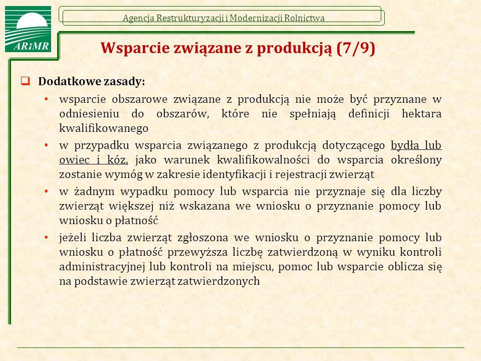 Agencja Restrukturyzacji i Modernizacji Rolnictwa Wsparcie związane z produkcją (7/9)  Dodatkowe zasady: wsparcie obszarowe związane z produkcją nie może być przyznane w odniesieniu do obszarów, które nie spełniają definicji hektara kwalifikowanego w przypadku wsparcia związanego z produkcją dotyczącego bydła lub owiec i kóz, jako warunek kwalifikowalności do wsparcia określony zostanie wymóg w zakresie identyfikacji i rejestracji zwierząt w żadnym wypadku pomocy lub wsparcia nie przyznaje się dla liczby zwierząt większej niż wskazana we wniosku o przyznanie pomocy lub wniosku o płatność jeżeli liczba zwierząt zgłoszona we wniosku o przyznanie pomocy lub wniosku o płatność przewyższa liczbę zatwierdzoną w wyniku kontroli administracyjnej lub kontroli na miejscu, pomoc lub wsparcie oblicza się na podstawie zwierząt zatwierdzonych