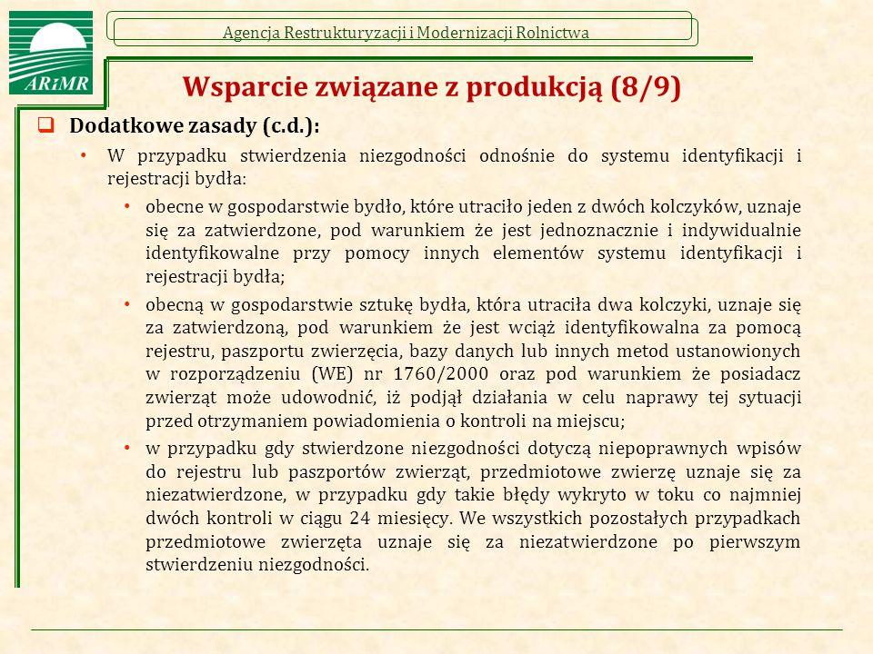 Agencja Restrukturyzacji i Modernizacji Rolnictwa Wsparcie związane z produkcją (8/9)  Dodatkowe zasady (c.d.): W przypadku stwierdzenia niezgodności odnośnie do systemu identyfikacji i rejestracji bydła: obecne w gospodarstwie bydło, które utraciło jeden z dwóch kolczyków, uznaje się za zatwierdzone, pod warunkiem że jest jednoznacznie i indywidualnie identyfikowalne przy pomocy innych elementów systemu identyfikacji i rejestracji bydła; obecną w gospodarstwie sztukę bydła, która utraciła dwa kolczyki, uznaje się za zatwierdzoną, pod warunkiem że jest wciąż identyfikowalna za pomocą rejestru, paszportu zwierzęcia, bazy danych lub innych metod ustanowionych w rozporządzeniu (WE) nr 1760/2000 oraz pod warunkiem że posiadacz zwierząt może udowodnić, iż podjął działania w celu naprawy tej sytuacji przed otrzymaniem powiadomienia o kontroli na miejscu; w przypadku gdy stwierdzone niezgodności dotyczą niepoprawnych wpisów do rejestru lub paszportów zwierząt, przedmiotowe zwierzę uznaje się za niezatwierdzone, w przypadku gdy takie błędy wykryto w toku co najmniej dwóch kontroli w ciągu 24 miesięcy.
