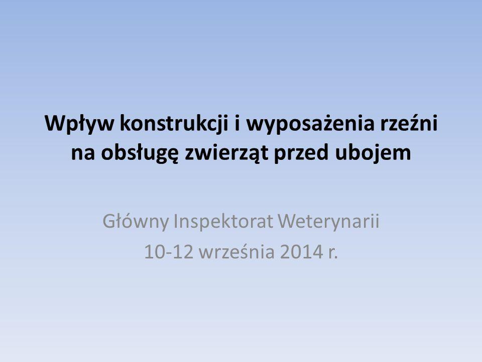 Wpływ konstrukcji i wyposażenia rzeźni na obsługę zwierząt przed ubojem Główny Inspektorat Weterynarii 10-12 września 2014 r.