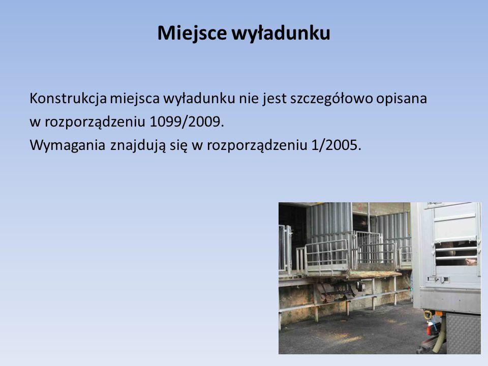 Miejsce wyładunku Konstrukcja miejsca wyładunku nie jest szczegółowo opisana w rozporządzeniu 1099/2009. Wymagania znajdują się w rozporządzeniu 1/200