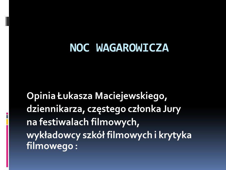 NOC WAGAROWICZA Opinia Łukasza Maciejewskiego, dziennikarza, częstego członka Jury na festiwalach filmowych, wykładowcy szkół filmowych i krytyka filmowego :
