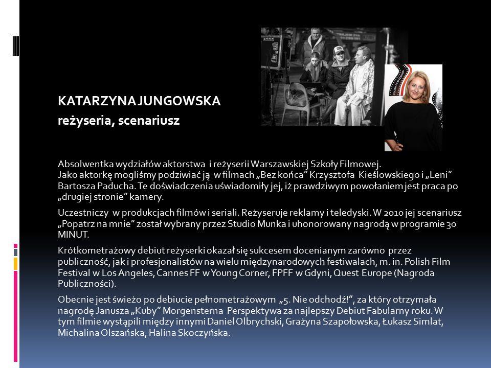 KATARZYNA JUNGOWSKA reżyseria, scenariusz Absolwentka wydziałów aktorstwa i reżyserii Warszawskiej Szkoły Filmowej.