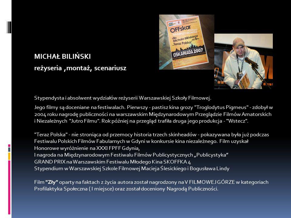 MICHAŁ BILIŃSKI reżyseria,montaż, scenariusz Stypendysta i absolwent wydziałów reżyserii Warszawskiej Szkoły Filmowej.