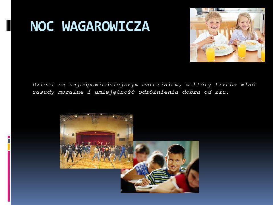 NOC WAGAROWICZA Dzieci są najodpowiedniejszym materiałem, w który trzeba wlać zasady moralne i umiejętność odróżnienia dobra od zła.