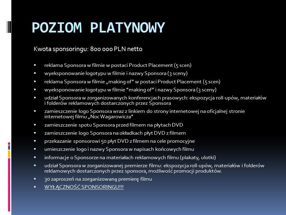 """POZIOM PLATYNOWY Kwota sponsoringu: 800 000 PLN netto  reklama Sponsora w filmie w postaci Product Placement (5 scen)  wyeksponowanie logotypu w filmie i nazwy Sponsora (3 sceny)  reklama Sponsora w filmie """"making of w postaci Product Placement (5 scen)  wyeksponowanie logotypu w filmie making of i nazwy Sponsora (3 sceny)  udział Sponsora w zorganizowanych konferencjach prasowych: ekspozycja roll-upów, materiałów i folderów reklamowych dostarczonych przez Sponsora  zamieszczenie logo Sponsora wraz z linkiem do strony internetowej na oficjalnej stronie internetowej filmu """"Noc Wagarowicza  zamieszczenie spotu Sponsora przed filmem na płytach DVD  zamieszczenie logo Sponsora na okładkach płyt DVD z filmem  przekazanie sponsorowi 50 płyt DVD z filmem na cele promocyjne  umieszczenie logo i nazwy Sponsora w napisach końcowych filmu  informacje o Sponsorze na materiałach reklamowych filmu (plakaty, ulotki)  udział Sponsora w zorganizowanej premierze filmu: ekspozycja roll-upów, materiałów i folderów reklamowych dostarczonych przez sponsora, możliwość promocji produktów."""