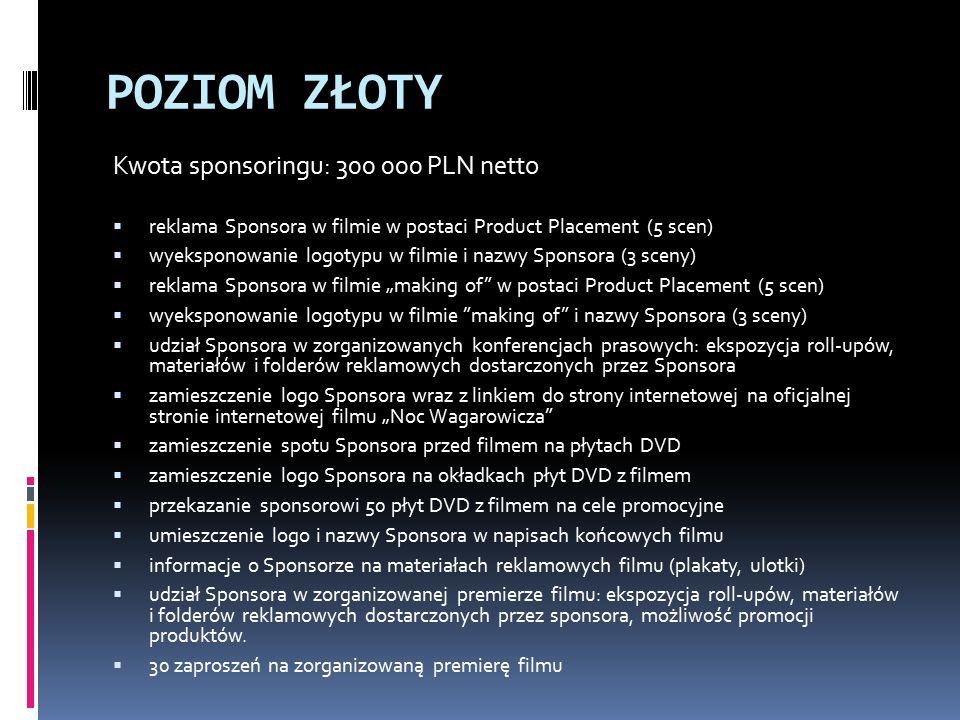 """POZIOM ZŁOTY Kwota sponsoringu: 300 000 PLN netto  reklama Sponsora w filmie w postaci Product Placement (5 scen)  wyeksponowanie logotypu w filmie i nazwy Sponsora (3 sceny)  reklama Sponsora w filmie """"making of w postaci Product Placement (5 scen)  wyeksponowanie logotypu w filmie making of i nazwy Sponsora (3 sceny)  udział Sponsora w zorganizowanych konferencjach prasowych: ekspozycja roll-upów, materiałów i folderów reklamowych dostarczonych przez Sponsora  zamieszczenie logo Sponsora wraz z linkiem do strony internetowej na oficjalnej stronie internetowej filmu """"Noc Wagarowicza  zamieszczenie spotu Sponsora przed filmem na płytach DVD  zamieszczenie logo Sponsora na okładkach płyt DVD z filmem  przekazanie sponsorowi 50 płyt DVD z filmem na cele promocyjne  umieszczenie logo i nazwy Sponsora w napisach końcowych filmu  informacje o Sponsorze na materiałach reklamowych filmu (plakaty, ulotki)  udział Sponsora w zorganizowanej premierze filmu: ekspozycja roll-upów, materiałów i folderów reklamowych dostarczonych przez sponsora, możliwość promocji produktów."""