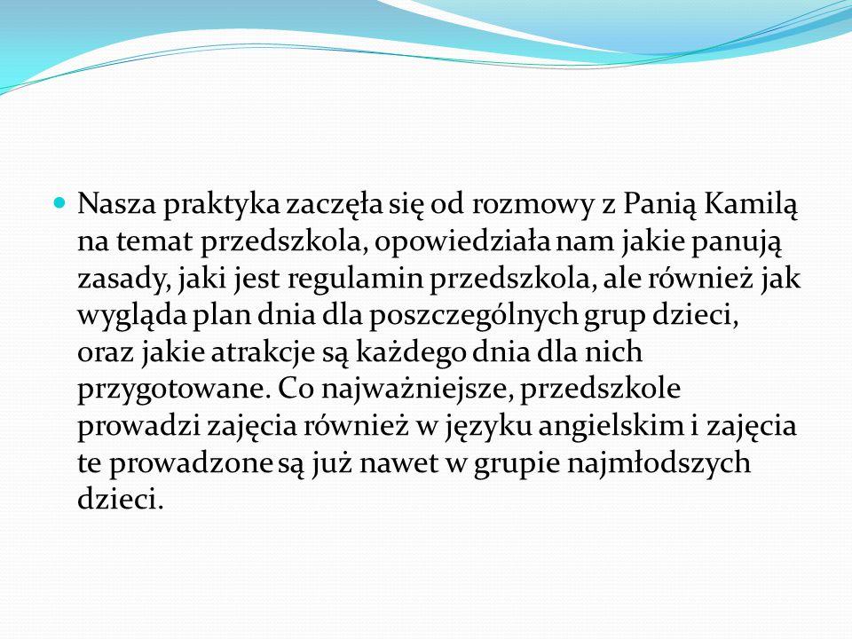 Nasza praktyka zaczęła się od rozmowy z Panią Kamilą na temat przedszkola, opowiedziała nam jakie panują zasady, jaki jest regulamin przedszkola, ale