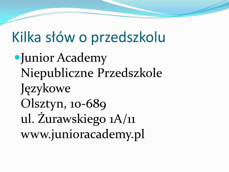 Kilka słów o przedszkolu Junior Academy Niepubliczne Przedszkole Językowe Olsztyn, 10-689 ul. Żurawskiego 1A/11 www.junioracademy.pl