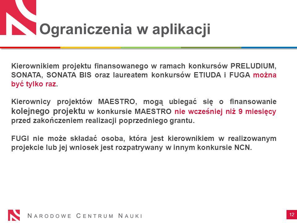 Ograniczenia w aplikacji 12 Kierownikiem projektu finansowanego w ramach konkursów PRELUDIUM, SONATA, SONATA BIS oraz laureatem konkursów ETIUDA i FUG