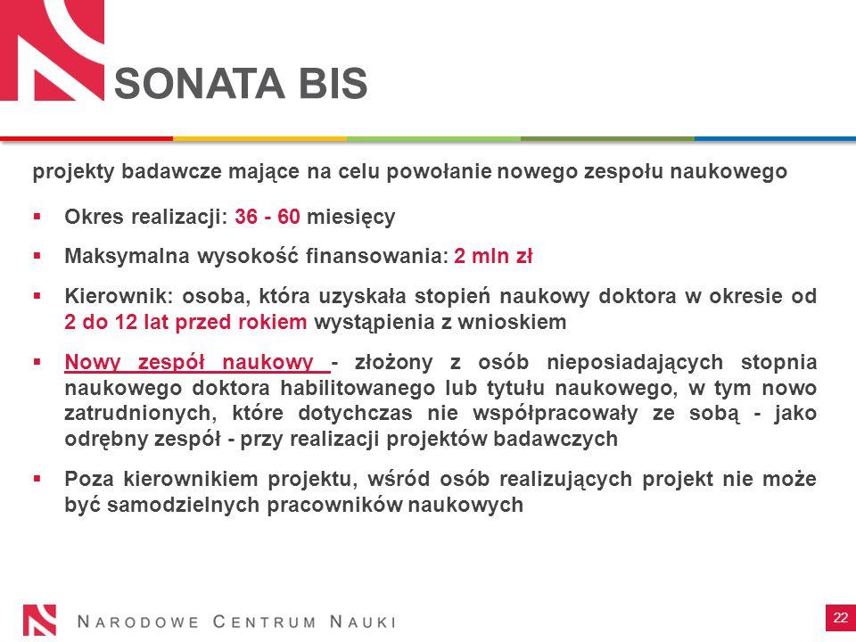 22 SONATA BIS projekty badawcze mające na celu powołanie nowego zespołu naukowego  Okres realizacji: 36 - 60 miesięcy  Maksymalna wysokość finansowa