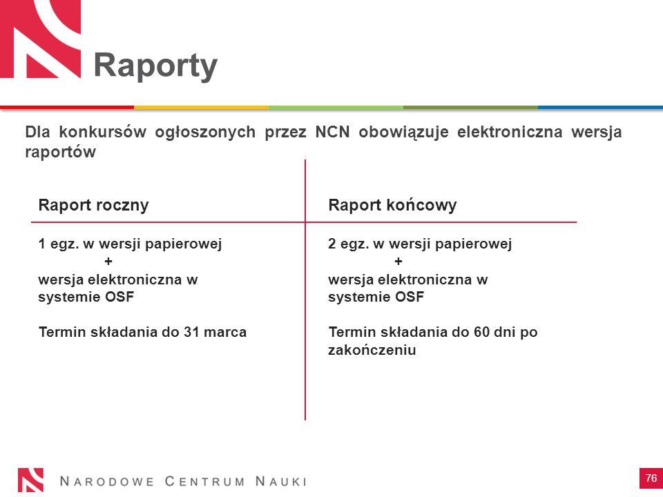 76 Raporty Dla konkursów ogłoszonych przez NCN obowiązuje elektroniczna wersja raportów Raport roczny 1 egz. w wersji papierowej + wersja elektroniczn
