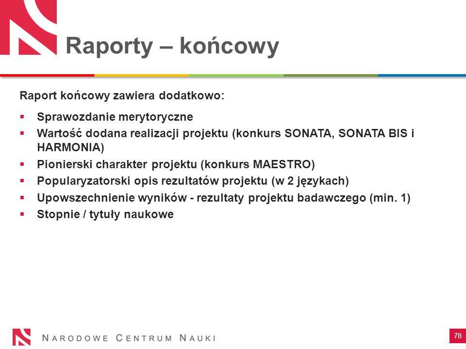 78 Raporty – końcowy Raport końcowy zawiera dodatkowo:  Sprawozdanie merytoryczne  Wartość dodana realizacji projektu (konkurs SONATA, SONATA BIS i