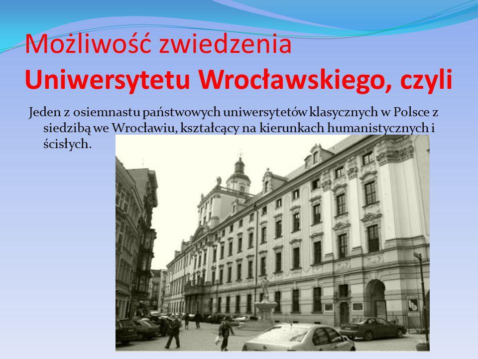Możliwość zwiedzenia Uniwersytetu Wrocławskiego, czyli Jeden z osiemnastu państwowych uniwersytetów klasycznych w Polsce z siedzibą we Wrocławiu, kształcący na kierunkach humanistycznych i ścisłych.