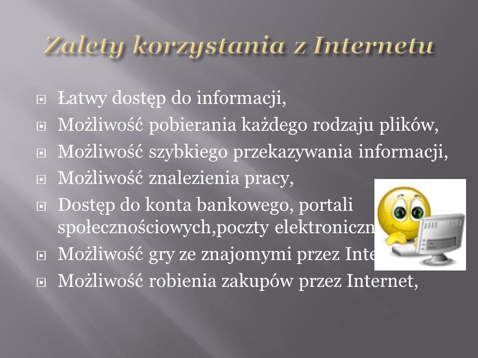  Łatwy dostęp do informacji,  Możliwość pobierania każdego rodzaju plików,  Możliwość szybkiego przekazywania informacji,  Możliwość znalezienia pracy,  Dostęp do konta bankowego, portali społecznościowych,poczty elektronicznej  Możliwość gry ze znajomymi przez Internet,  Możliwość robienia zakupów przez Internet,