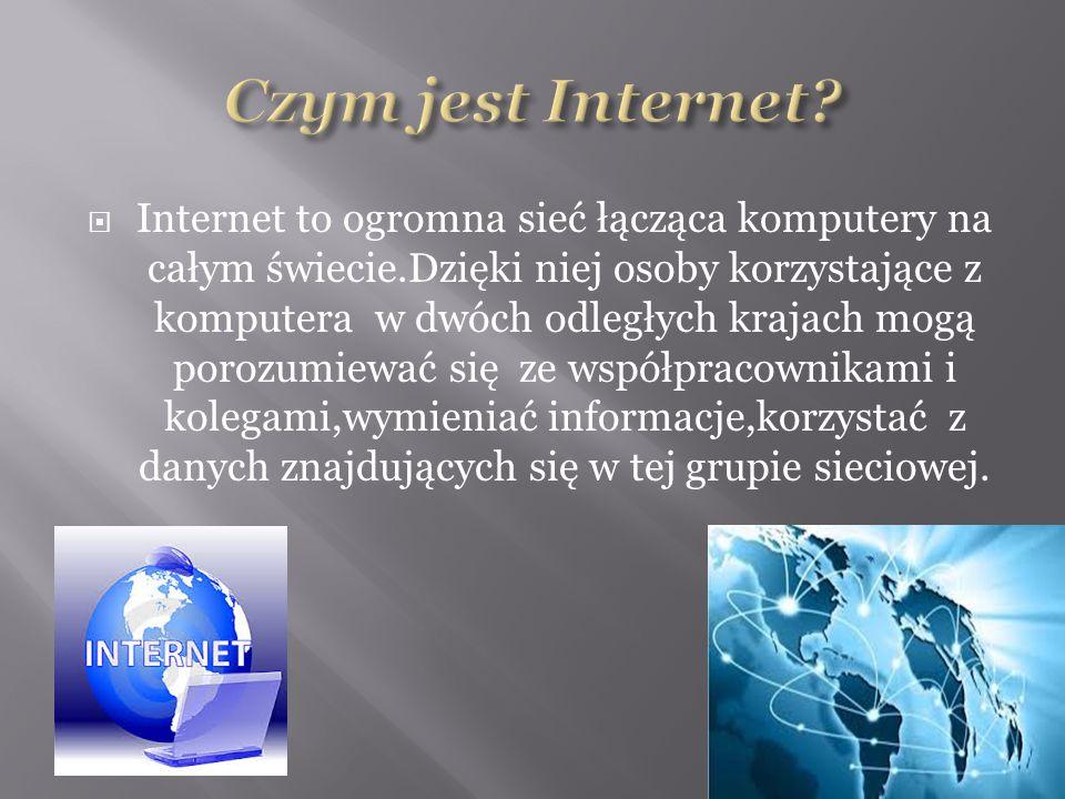  Internet to ogromna sieć łącząca komputery na całym świecie.Dzięki niej osoby korzystające z komputera w dwóch odległych krajach mogą porozumiewać się ze współpracownikami i kolegami,wymieniać informacje,korzystać z danych znajdujących się w tej grupie sieciowej.