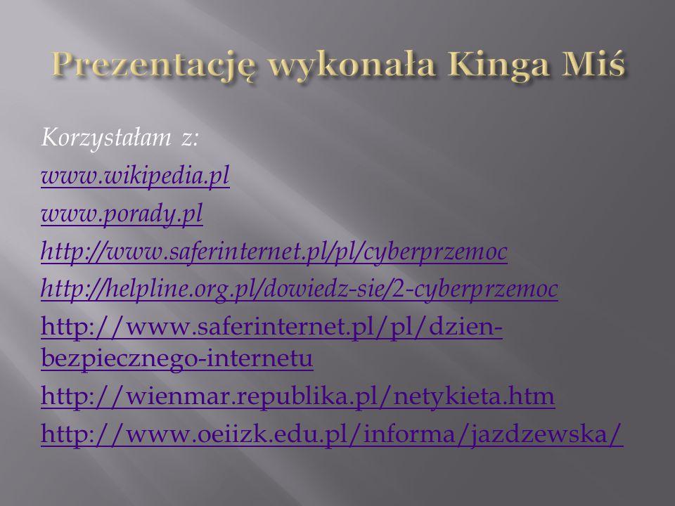 Korzystałam z: www.wikipedia.pl www.porady.pl http://www.saferinternet.pl/pl/cyberprzemoc http://helpline.org.pl/dowiedz-sie/2-cyberprzemoc http://www.saferinternet.pl/pl/dzien- bezpiecznego-internetu http://wienmar.republika.pl/netykieta.htm http://www.oeiizk.edu.pl/informa/jazdzewska/