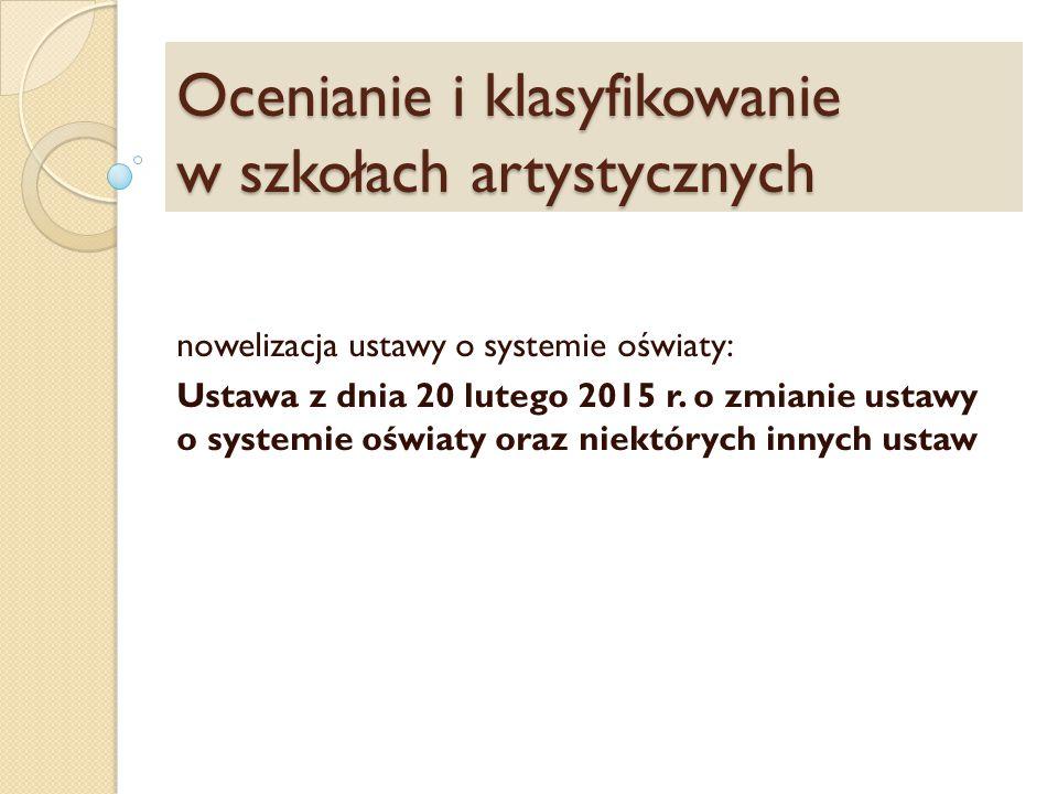 Ocenianie i klasyfikowanie w szkołach artystycznych nowelizacja ustawy o systemie oświaty: Ustawa z dnia 20 lutego 2015 r.
