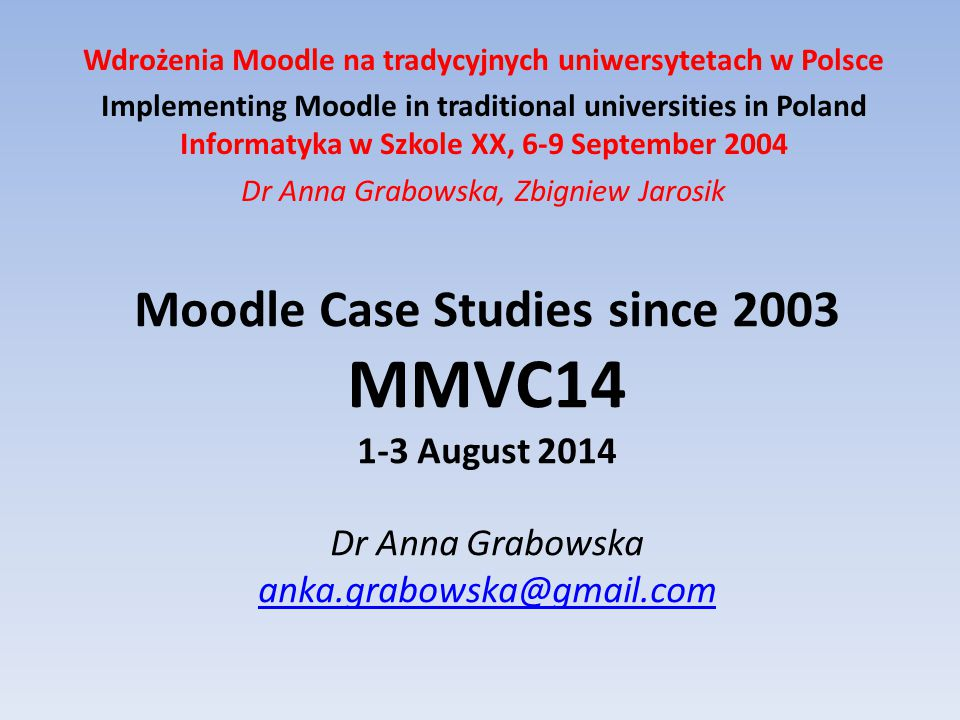 Moodle Case Studies since 2003 MMVC14 1-3 August 2014 Dr Anna Grabowska anka.grabowska@gmail.com anka.grabowska@gmail.com Wdrożenia Moodle na tradycyjnych uniwersytetach w Polsce Implementing Moodle in traditional universities in Poland Informatyka w Szkole XX, 6-9 September 2004 Dr Anna Grabowska, Zbigniew Jarosik