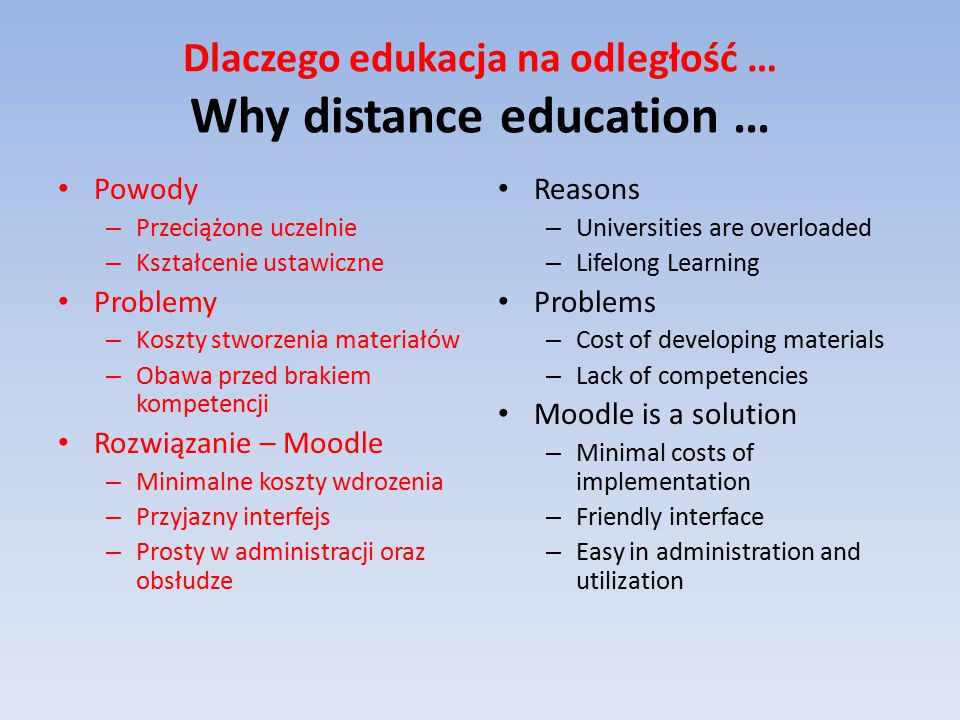 Dlaczego edukacja na odległość … Why distance education … Powody – Przeciążone uczelnie – Kształcenie ustawiczne Problemy – Koszty stworzenia materiałów – Obawa przed brakiem kompetencji Rozwiązanie – Moodle – Minimalne koszty wdrozenia – Przyjazny interfejs – Prosty w administracji oraz obsłudze Reasons – Universities are overloaded – Lifelong Learning Problems – Cost of developing materials – Lack of competencies Moodle is a solution – Minimal costs of implementation – Friendly interface – Easy in administration and utilization