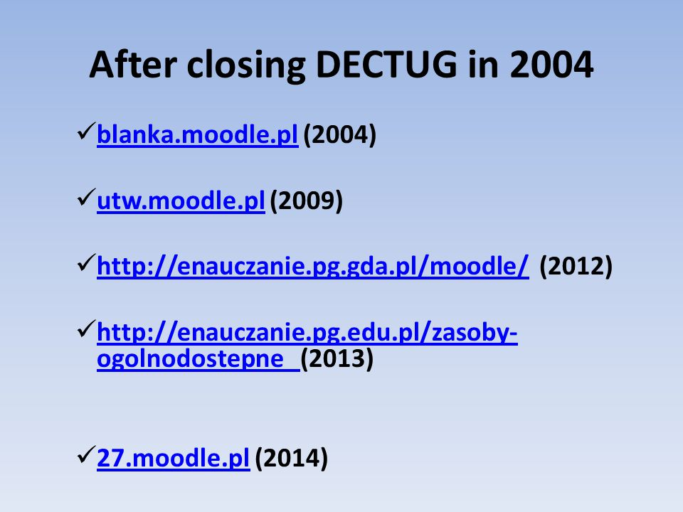 After closing DECTUG in 2004 blanka.moodle.pl (2004) blanka.moodle.pl utw.moodle.pl (2009) utw.moodle.pl http://enauczanie.pg.gda.pl/moodle/ (2012) http://enauczanie.pg.gda.pl/moodle/ http://enauczanie.pg.edu.pl/zasoby- ogolnodostepne (2013) http://enauczanie.pg.edu.pl/zasoby- ogolnodostepne 27.moodle.pl (2014) 27.moodle.pl