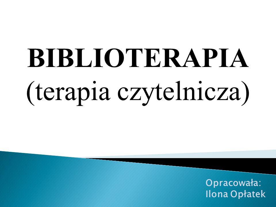 BIBLIOTERAPIA (terapia czytelnicza) Opracowała: Ilona Opłatek