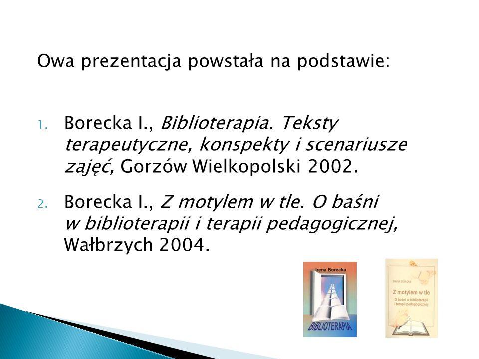 Owa prezentacja powstała na podstawie: 1. Borecka I., Biblioterapia. Teksty terapeutyczne, konspekty i scenariusze zajęć, Gorzów Wielkopolski 2002. 2.